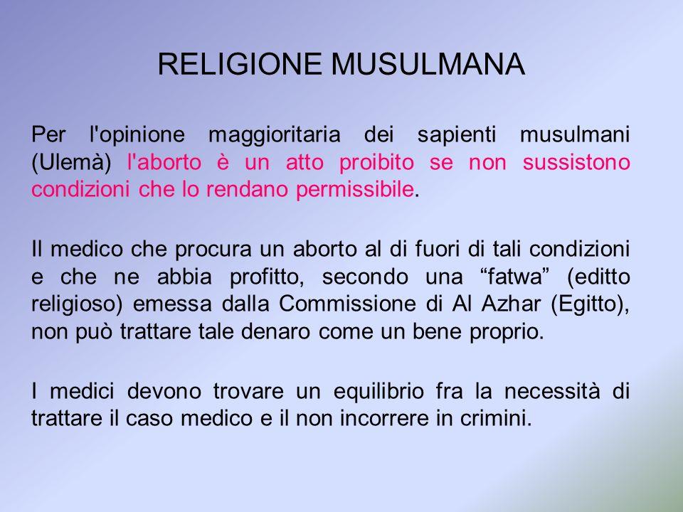 RELIGIONE MUSULMANA Per l'opinione maggioritaria dei sapienti musulmani (Ulemà) l'aborto è un atto proibito se non sussistono condizioni che lo rendan