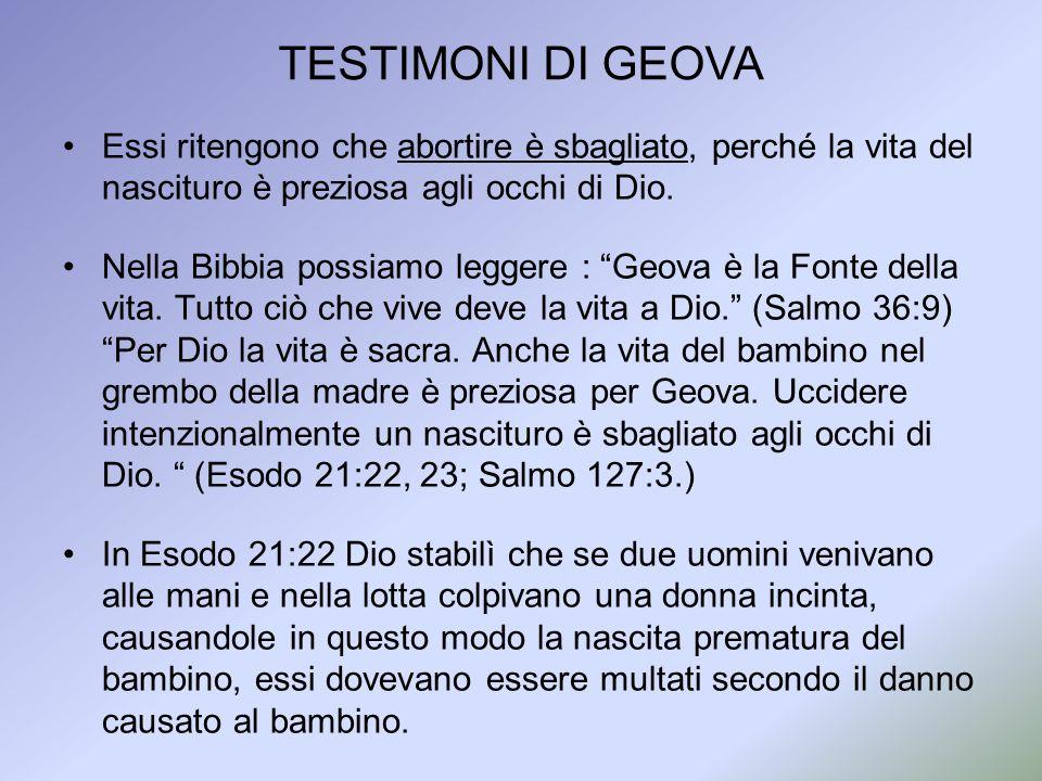 Essi ritengono che abortire è sbagliato, perché la vita del nascituro è preziosa agli occhi di Dio. Nella Bibbia possiamo leggere : Geova è la Fonte d