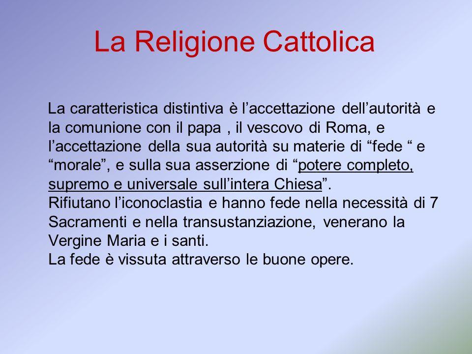 La Religione Cattolica La caratteristica distintiva è laccettazione dellautorità e la comunione con il papa, il vescovo di Roma, e laccettazione della