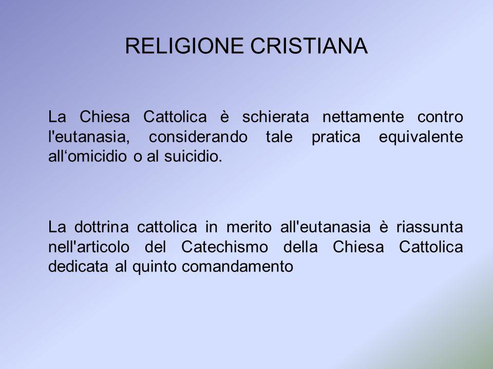 RELIGIONE CRISTIANA La Chiesa Cattolica è schierata nettamente contro l'eutanasia, considerando tale pratica equivalente allomicidio o al suicidio. La