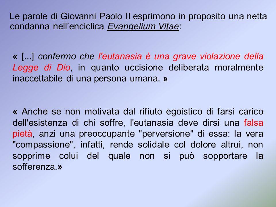 Le parole di Giovanni Paolo II esprimono in proposito una netta condanna nellenciclica Evangelium Vitae: « [...] confermo che l'eutanasia è una grave