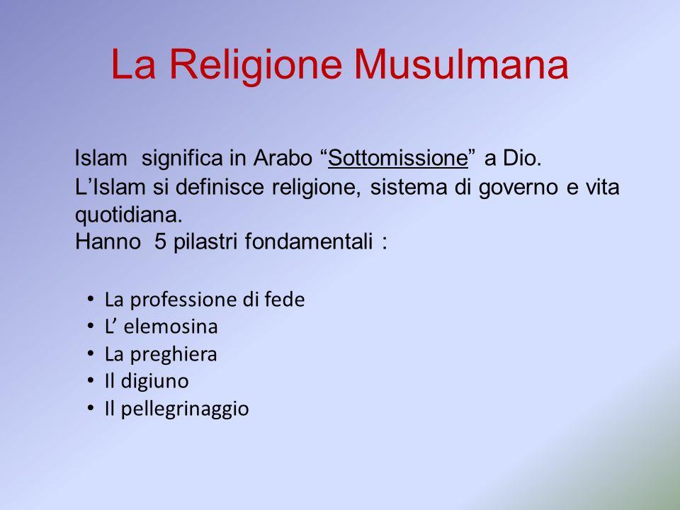 La Religione Musulmana Islam significa in Arabo Sottomissione a Dio. LIslam si definisce religione, sistema di governo e vita quotidiana. Hanno 5 pila