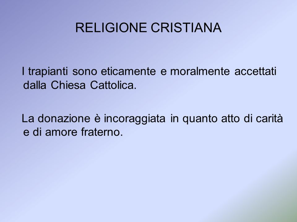RELIGIONE CRISTIANA I trapianti sono eticamente e moralmente accettati dalla Chiesa Cattolica. La donazione è incoraggiata in quanto atto di carità e