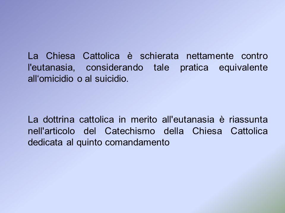 La Chiesa Cattolica è schierata nettamente contro l'eutanasia, considerando tale pratica equivalente allomicidio o al suicidio. La dottrina cattolica