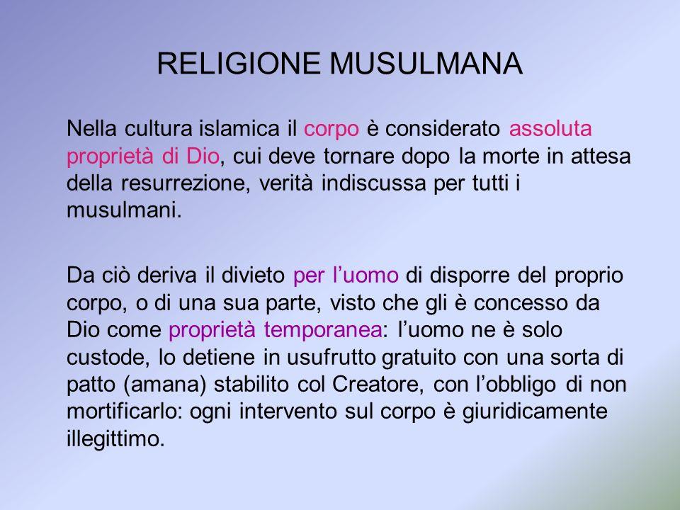 RELIGIONE MUSULMANA Nella cultura islamica il corpo è considerato assoluta proprietà di Dio, cui deve tornare dopo la morte in attesa della resurrezio