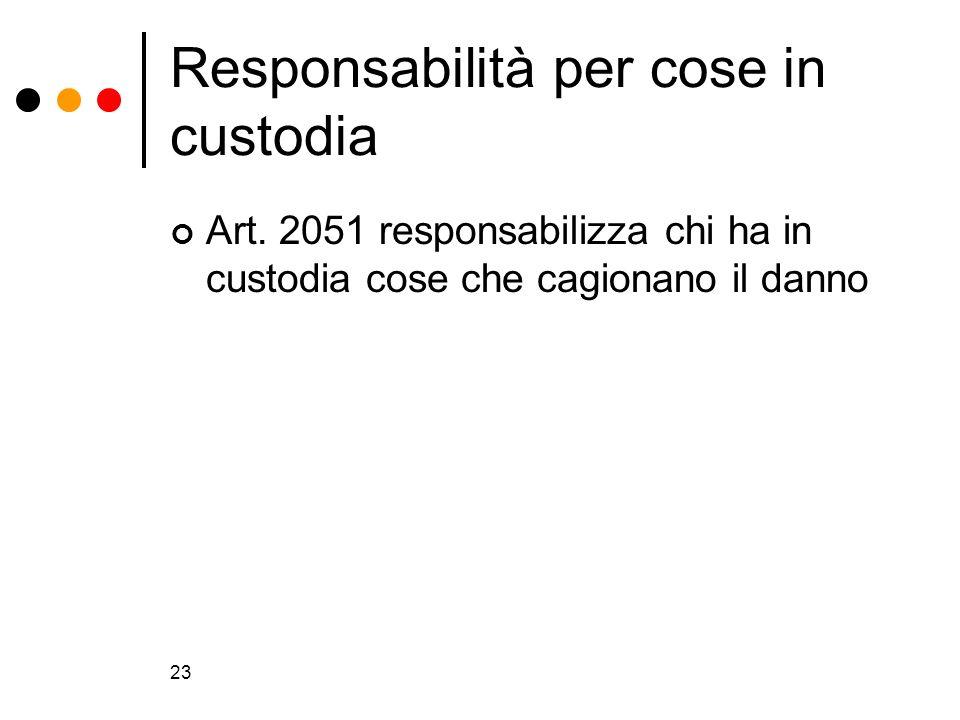 23 Responsabilità per cose in custodia Art. 2051 responsabilizza chi ha in custodia cose che cagionano il danno
