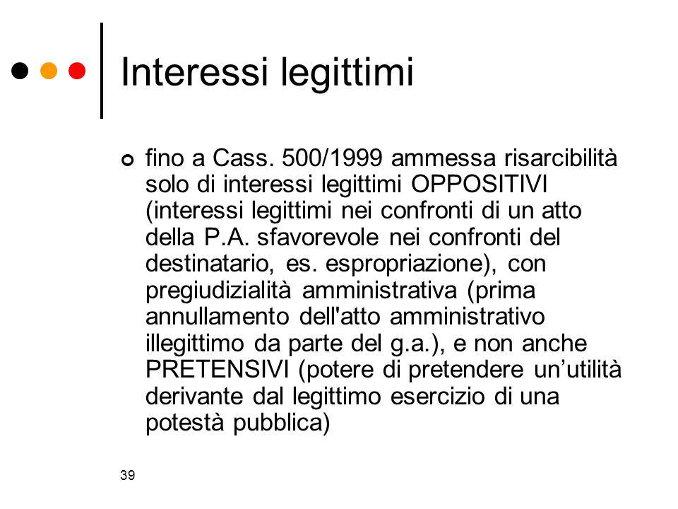 39 Interessi legittimi fino a Cass. 500/1999 ammessa risarcibilità solo di interessi legittimi OPPOSITIVI (interessi legittimi nei confronti di un att