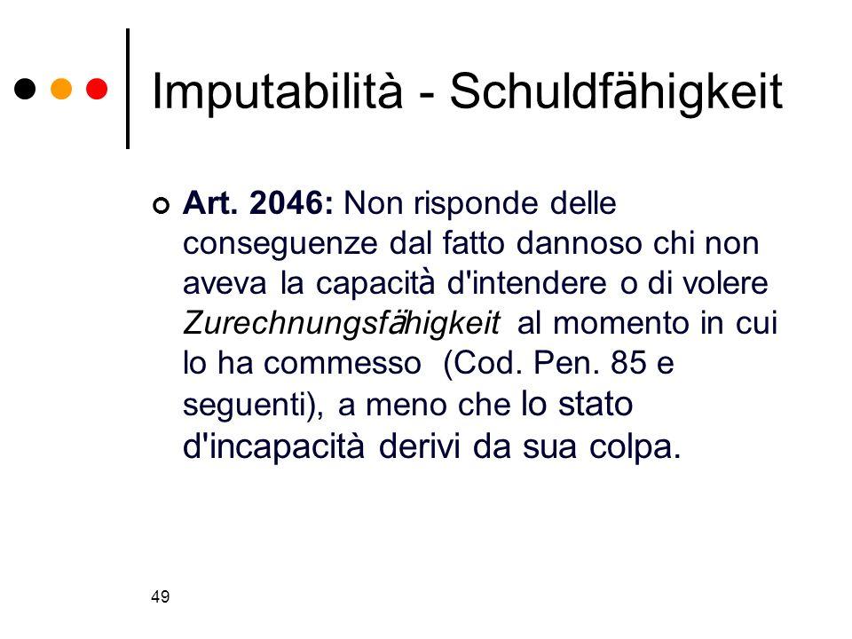 49 Imputabilità - Schuldf ä higkeit Art. 2046: Non risponde delle conseguenze dal fatto dannoso chi non aveva la capacit à d'intendere o di volere Zur