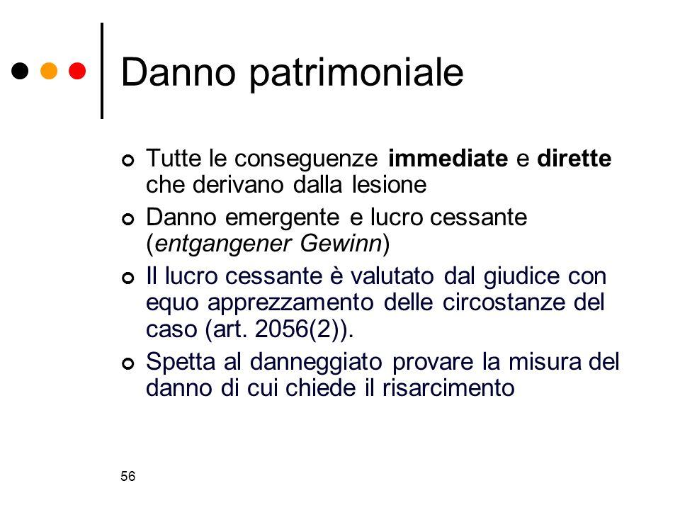 56 Danno patrimoniale Tutte le conseguenze immediate e dirette che derivano dalla lesione Danno emergente e lucro cessante (entgangener Gewinn) Il luc