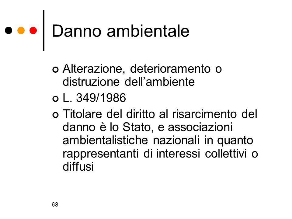 68 Danno ambientale Alterazione, deterioramento o distruzione dellambiente L. 349/1986 Titolare del diritto al risarcimento del danno è lo Stato, e as