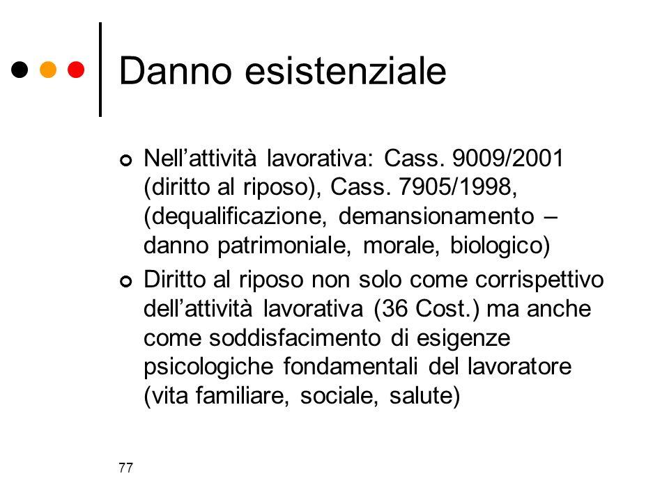 77 Danno esistenziale Nellattività lavorativa: Cass. 9009/2001 (diritto al riposo), Cass. 7905/1998, (dequalificazione, demansionamento – danno patrim