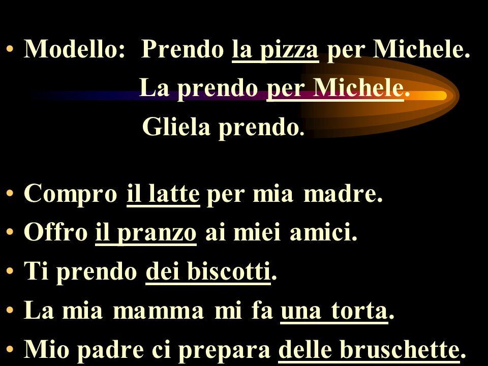 Modello: Prendo la pizza per Michele. La prendo per Michele. Gliela prendo. Compro il latte per mia madre. Offro il pranzo ai miei amici. Ti prendo de