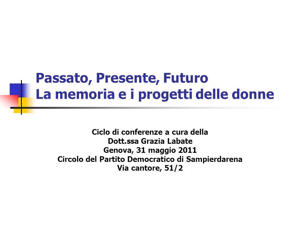 Passato, Presente, Futuro La memoria e i progetti delle donne Ciclo di conferenze a cura della Dott.ssa Grazia Labate Genova, 31 maggio 2011 Circolo d