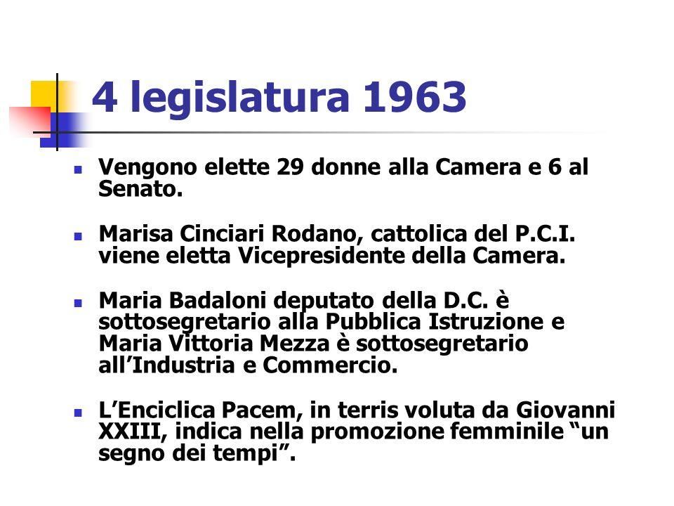 4 legislatura 1963 Vengono elette 29 donne alla Camera e 6 al Senato. Marisa Cinciari Rodano, cattolica del P.C.I. viene eletta Vicepresidente della C