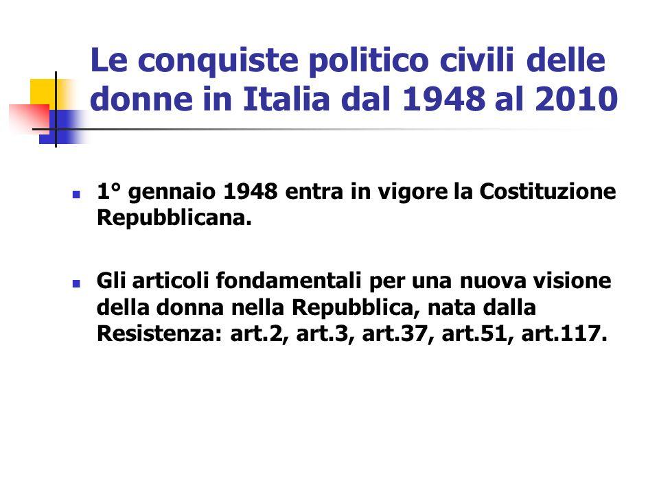 Le conquiste politico civili delle donne in Italia dal 1948 al 2010 1° gennaio 1948 entra in vigore la Costituzione Repubblicana. Gli articoli fondame