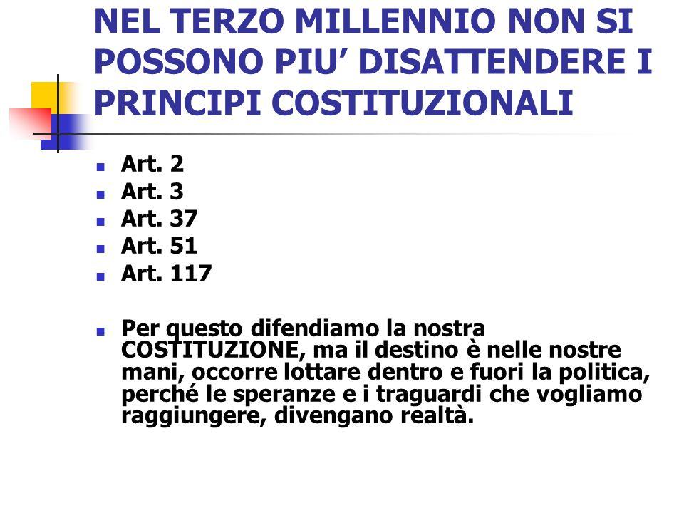 NEL TERZO MILLENNIO NON SI POSSONO PIU DISATTENDERE I PRINCIPI COSTITUZIONALI Art. 2 Art. 3 Art. 37 Art. 51 Art. 117 Per questo difendiamo la nostra C