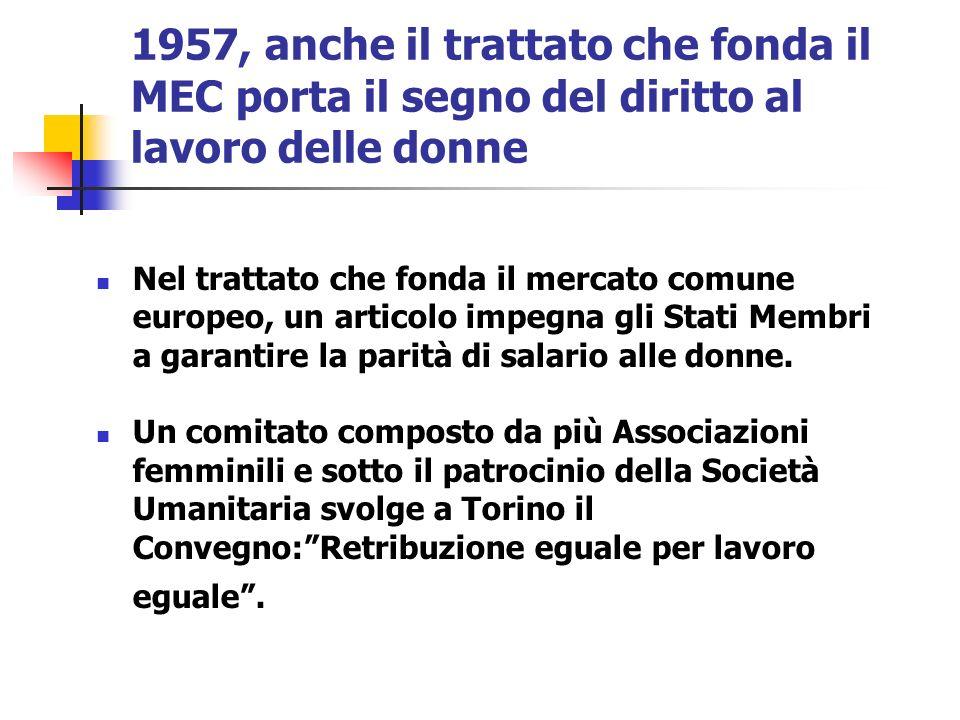 1957, anche il trattato che fonda il MEC porta il segno del diritto al lavoro delle donne Nel trattato che fonda il mercato comune europeo, un articol