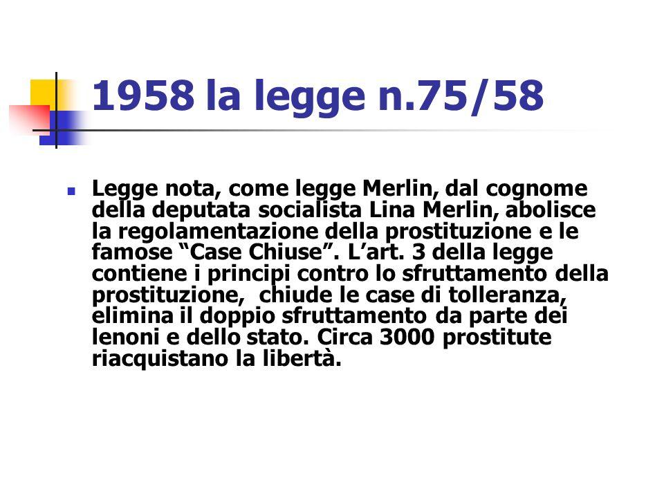 1958 la legge n.75/58 Legge nota, come legge Merlin, dal cognome della deputata socialista Lina Merlin, abolisce la regolamentazione della prostituzio