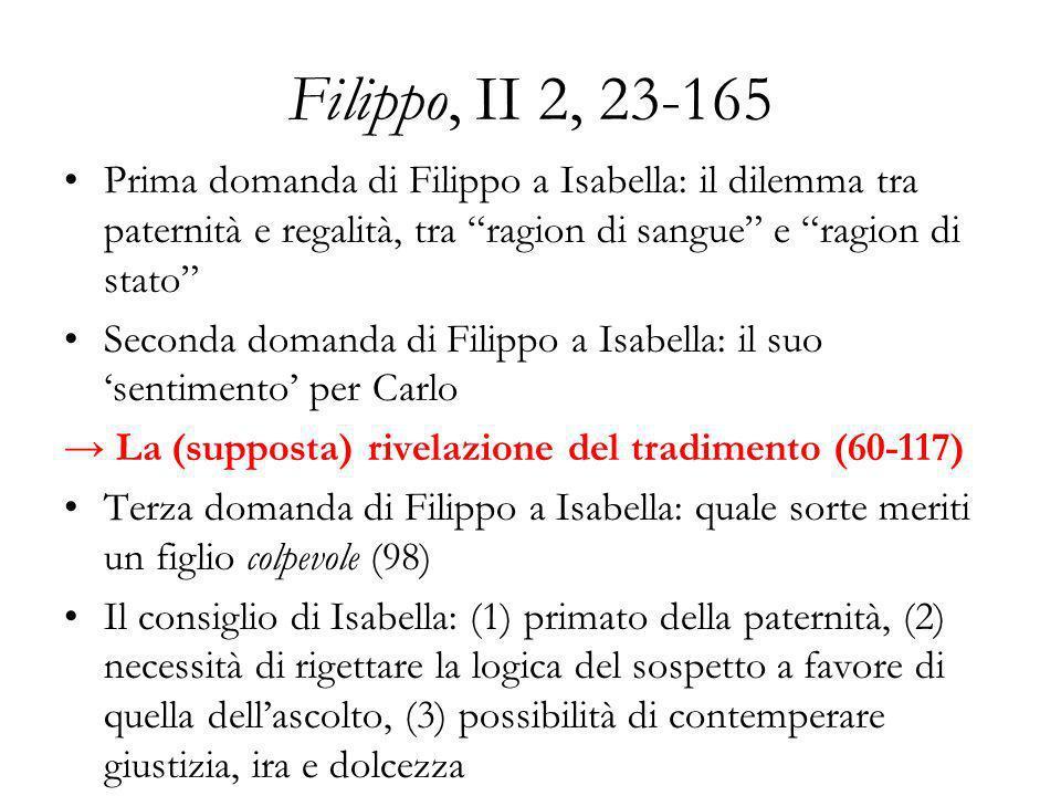Filippo, II 2, 23-165 Prima domanda di Filippo a Isabella: il dilemma tra paternità e regalità, tra ragion di sangue e ragion di stato Seconda domanda