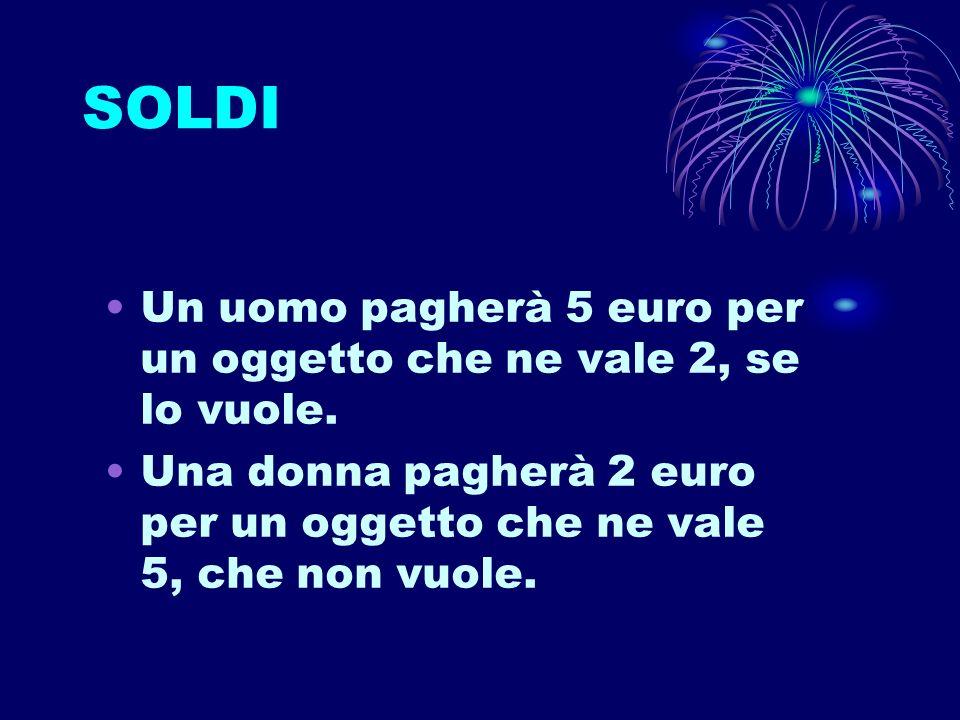 SOLDI Un uomo pagherà 5 euro per un oggetto che ne vale 2, se lo vuole. Una donna pagherà 2 euro per un oggetto che ne vale 5, che non vuole.