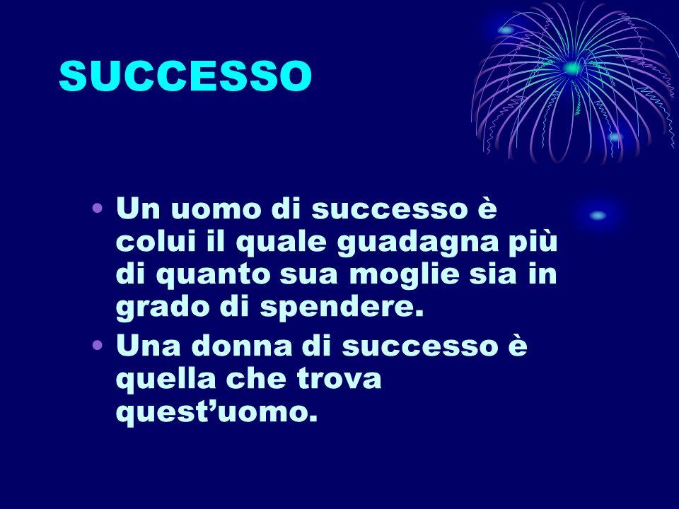 SUCCESSO Un uomo di successo è colui il quale guadagna più di quanto sua moglie sia in grado di spendere. Una donna di successo è quella che trova que