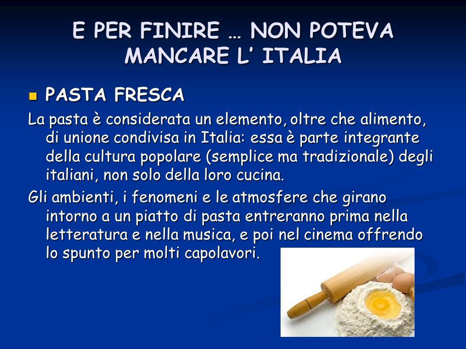 E PER FINIRE … NON POTEVA MANCARE L ITALIA PASTA FRESCA PASTA FRESCA La pasta è considerata un elemento, oltre che alimento, di unione condivisa in It