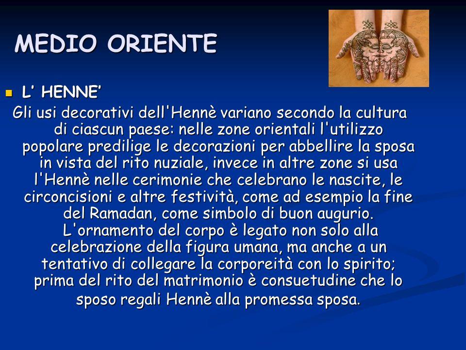 MEDIO ORIENTE L HENNE L HENNE Gli usi decorativi dell'Hennè variano secondo la cultura di ciascun paese: nelle zone orientali l'utilizzo popolare pred