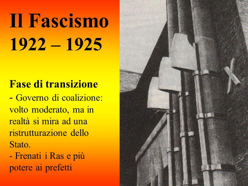 Il Fascismo 1922 – 1925 Fase di transizione - Governo di coalizione: volto moderato, ma in realtà si mira ad una ristrutturazione dello Stato. - Frena