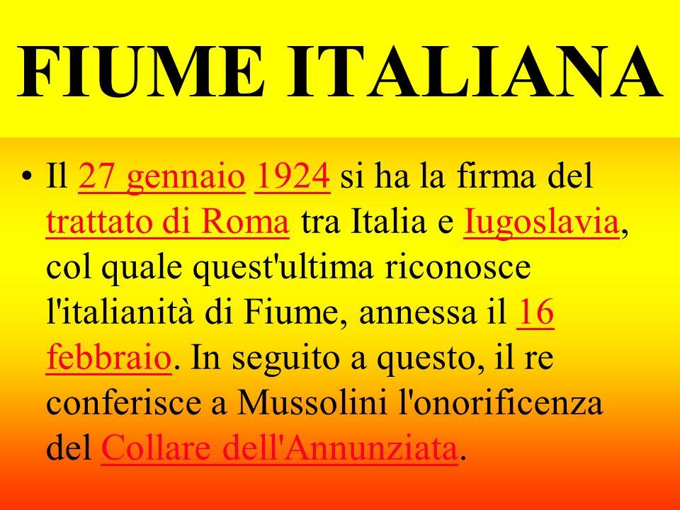 FIUME ITALIANA Il 27 gennaio 1924 si ha la firma del trattato di Roma tra Italia e Iugoslavia, col quale quest'ultima riconosce l'italianità di Fiume,