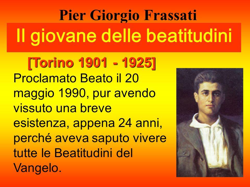 Pier Giorgio Frassati Il giovane delle beatitudini [Torino 1901 - 1925] Proclamato Beato il 20 maggio 1990, pur avendo vissuto una breve esistenza, ap