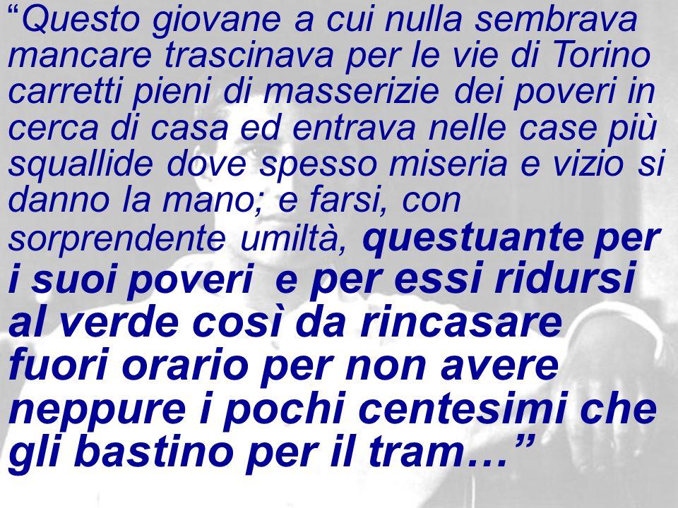 Questo giovane a cui nulla sembrava mancare trascinava per le vie di Torino carretti pieni di masserizie dei poveri in cerca di casa ed entrava nelle