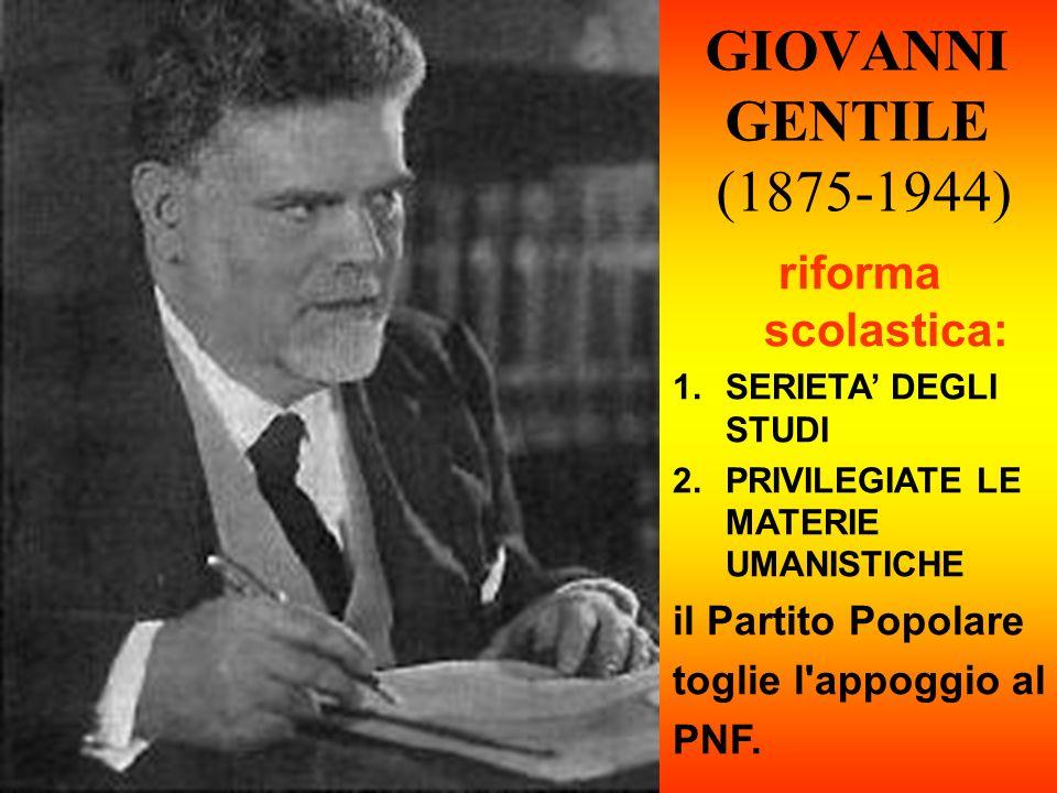 GIOVANNI GENTILE (1875-1944) riforma scolastica: 1.SERIETA DEGLI STUDI 2.PRIVILEGIATE LE MATERIE UMANISTICHE il Partito Popolare toglie l'appoggio al