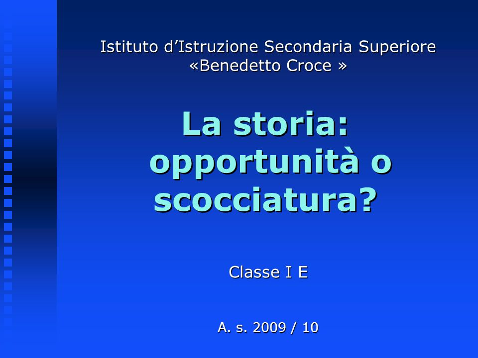 La storia: opportunità o scocciatura? Classe I E A. s. 2009 / 10 Istituto dIstruzione Secondaria Superiore «Benedetto Croce »