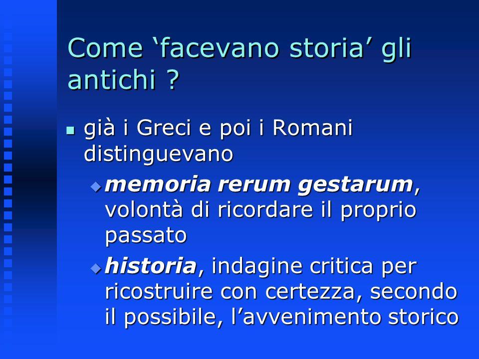 Come facevano storia gli antichi ? n già i Greci e poi i Romani distinguevano u memoria rerum gestarum, volontà di ricordare il proprio passato u hist
