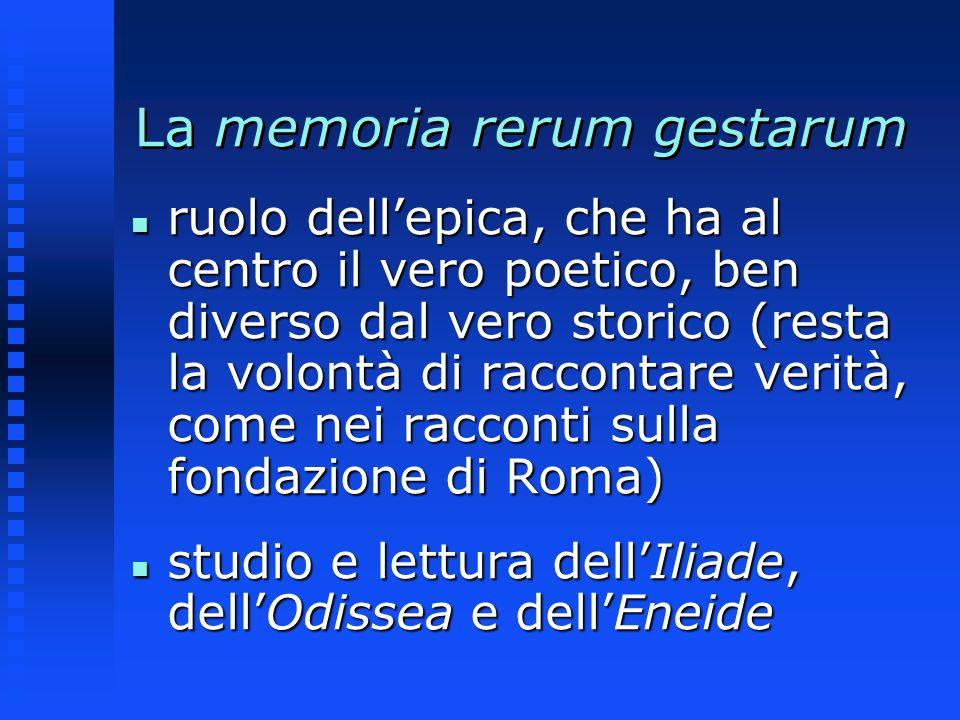 La memoria rerum gestarum n ruolo dellepica, che ha al centro il vero poetico, ben diverso dal vero storico (resta la volontà di raccontare verità, co