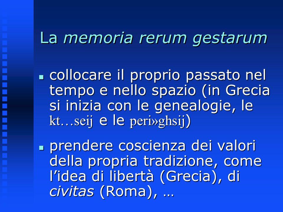 La memoria rerum gestarum collocare il proprio passato nel tempo e nello spazio (in Grecia si inizia con le genealogie, le kt…seij e le peri»ghsij ) c