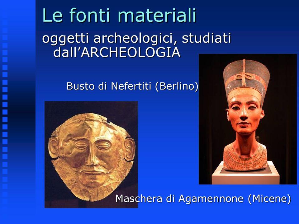 Le fonti materiali oggetti archeologici, studiati dallARCHEOLOGIA Busto di Nefertiti (Berlino) Maschera di Agamennone (Micene)