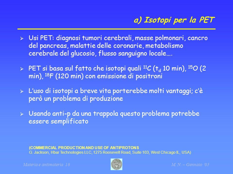 Materia e antimateria 18M. N. – Gennaio 05 a) Isotopi per la PET Usi PET: diagnosi tumori cerebrali, masse polmonari, cancro del pancreas, malattie de