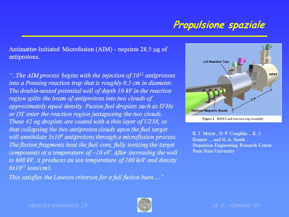 Materia e antimateria 20M. N. – Gennaio 05 Propulsione spaziale Antimatter-Initiated Microfusion (AIM) - requires 28.5 g of antiprotons...The AIM proc