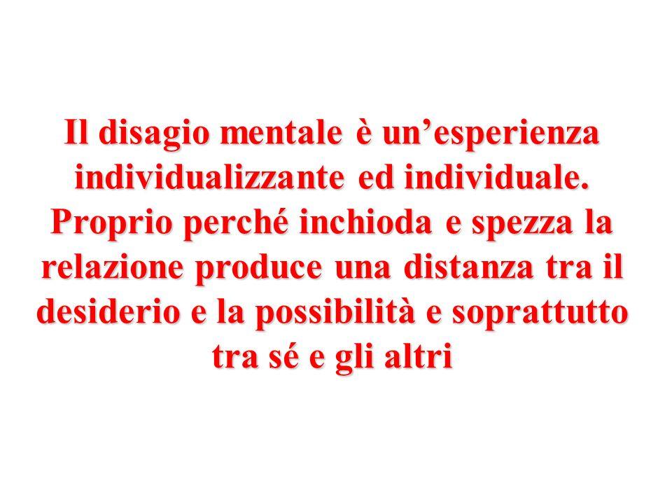 Il disagio mentale è unesperienza individualizzante ed individuale. Proprio perché inchioda e spezza la relazione produce una distanza tra il desideri
