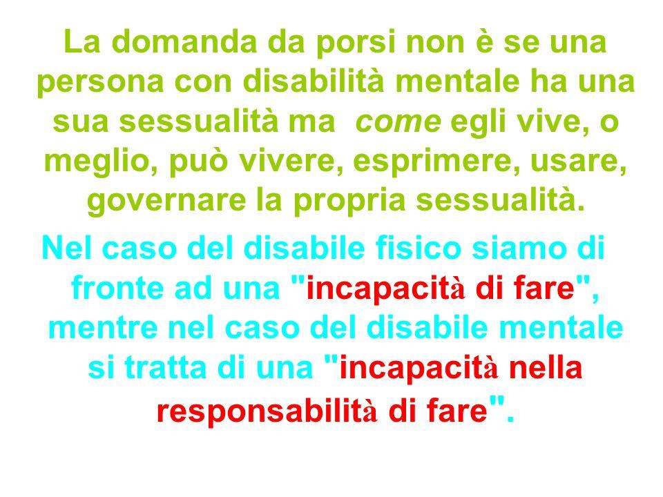 La domanda da porsi non è se una persona con disabilità mentale ha una sua sessualità ma come egli vive, o meglio, può vivere, esprimere, usare, gover