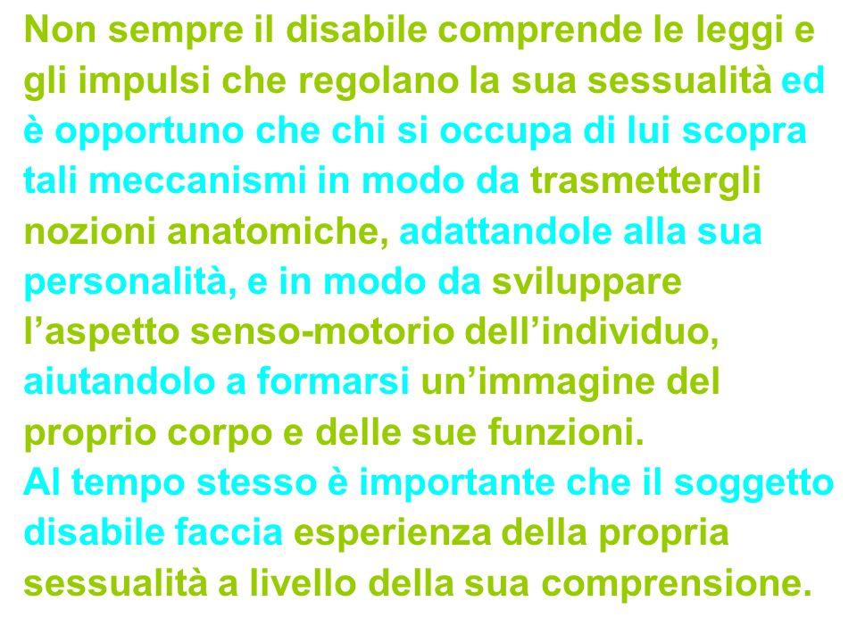 Non sempre il disabile comprende le leggi e gli impulsi che regolano la sua sessualità ed è opportuno che chi si occupa di lui scopra tali meccanismi