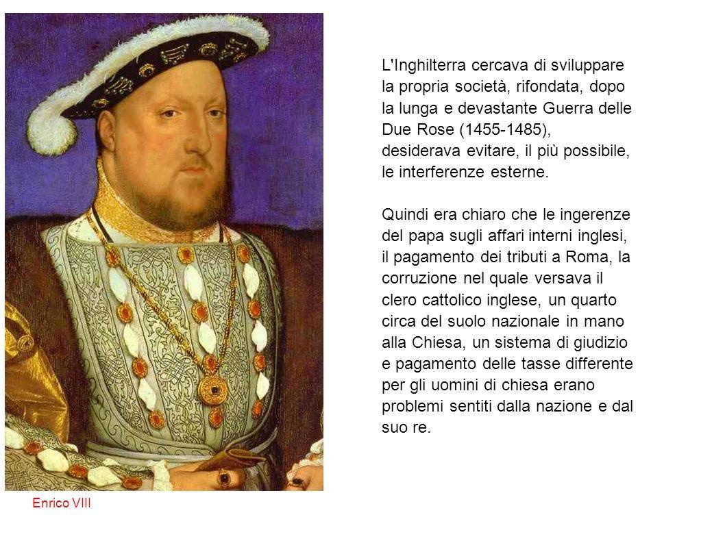 Enrico VIII L Inghilterra cercava di sviluppare la propria società, rifondata, dopo la lunga e devastante Guerra delle Due Rose (1455-1485), desiderava evitare, il più possibile, le interferenze esterne.