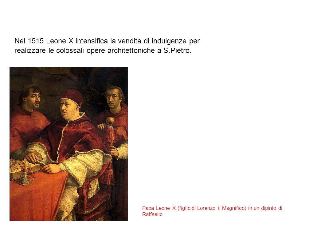 Nel 1515 Leone X intensifica la vendita di indulgenze per realizzare le colossali opere architettoniche a S.Pietro. Papa Leone X (figlio di Lorenzo il