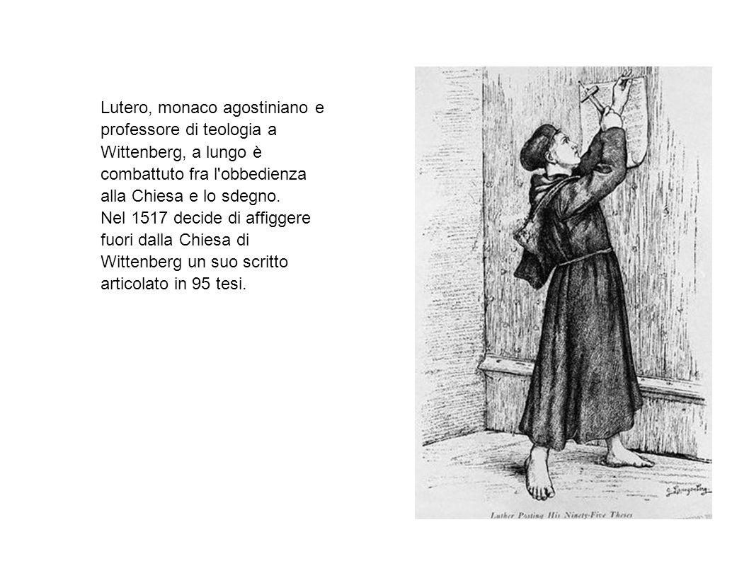 Lutero, monaco agostiniano e professore di teologia a Wittenberg, a lungo è combattuto fra l obbedienza alla Chiesa e lo sdegno.
