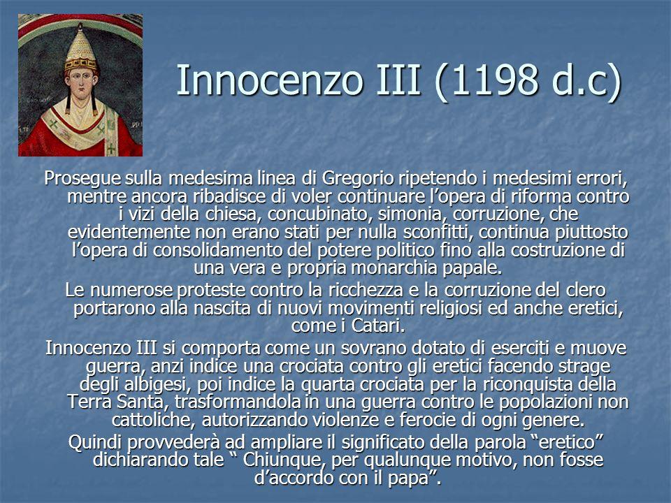 Innocenzo III (1198 d.c) Prosegue sulla medesima linea di Gregorio ripetendo i medesimi errori, mentre ancora ribadisce di voler continuare lopera di riforma contro i vizi della chiesa, concubinato, simonia, corruzione, che evidentemente non erano stati per nulla sconfitti, continua piuttosto lopera di consolidamento del potere politico fino alla costruzione di una vera e propria monarchia papale.