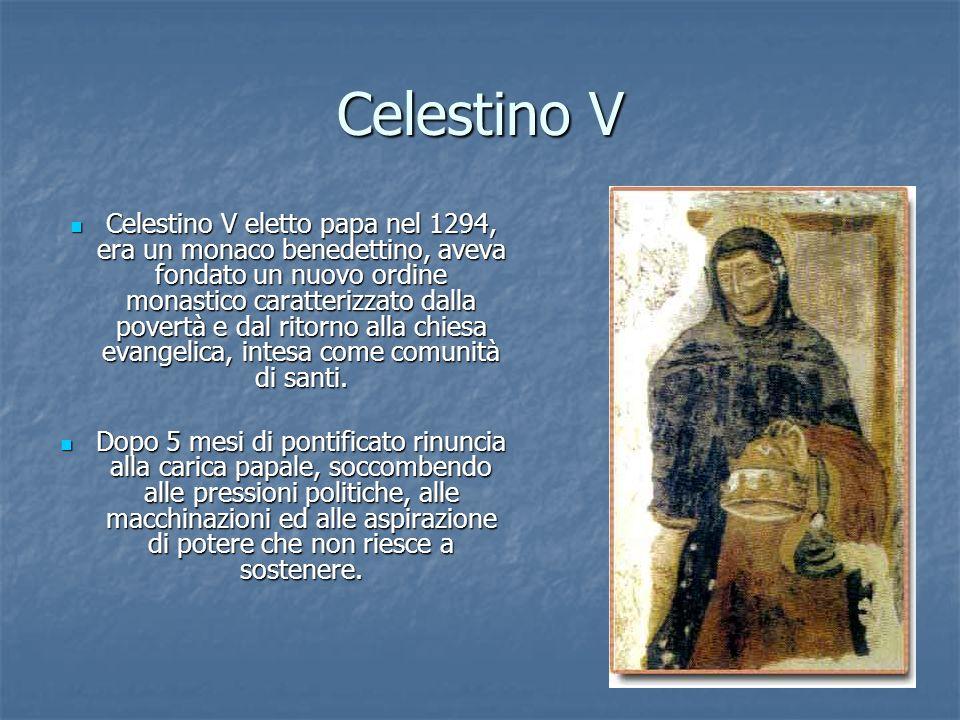 Celestino V Celestino V eletto papa nel 1294, era un monaco benedettino, aveva fondato un nuovo ordine monastico caratterizzato dalla povertà e dal ritorno alla chiesa evangelica, intesa come comunità di santi.