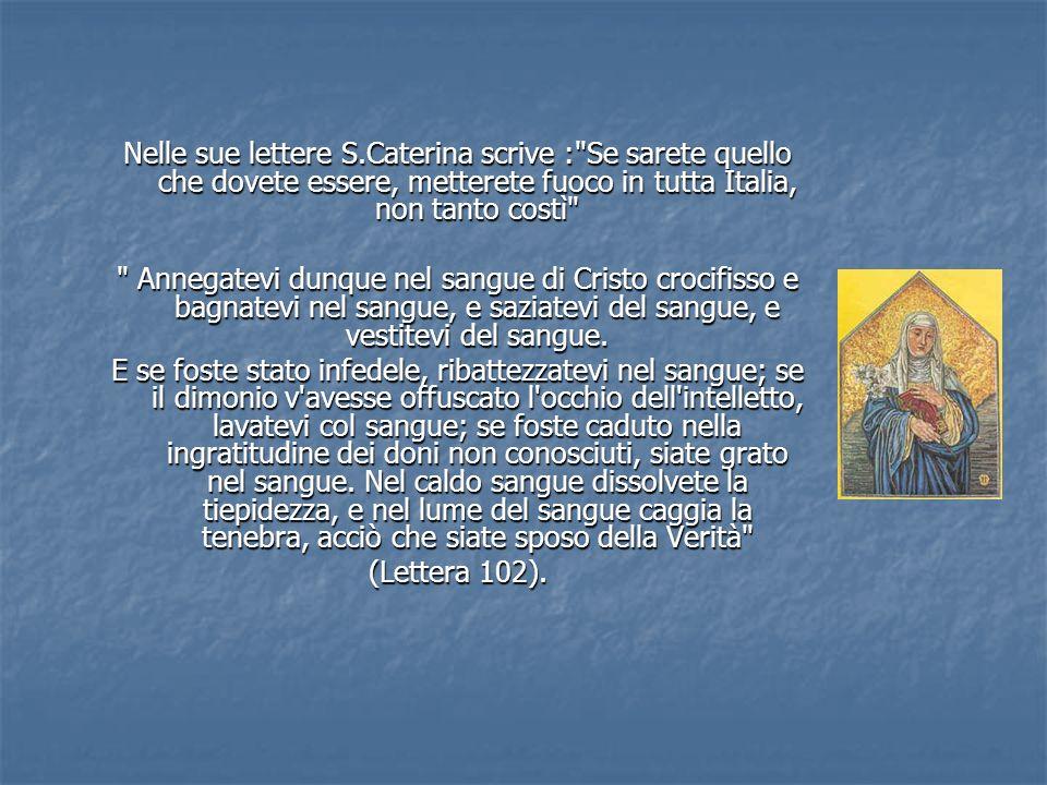 Nelle sue lettere S.Caterina scrive : Se sarete quello che dovete essere, metterete fuoco in tutta Italia, non tanto costì Annegatevi dunque nel sangue di Cristo crocifisso e bagnatevi nel sangue, e saziatevi del sangue, e vestitevi del sangue.