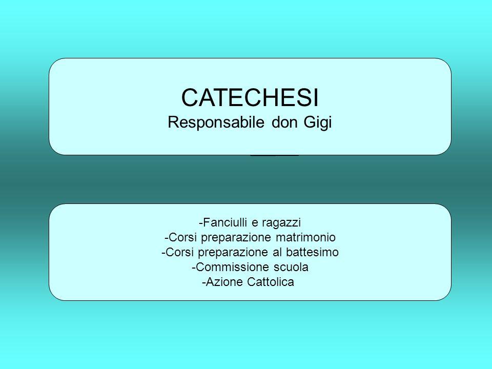 CATECHESI Responsabile don Gigi -Fanciulli e ragazzi -Corsi preparazione matrimonio -Corsi preparazione al battesimo -Commissione scuola -Azione Catto