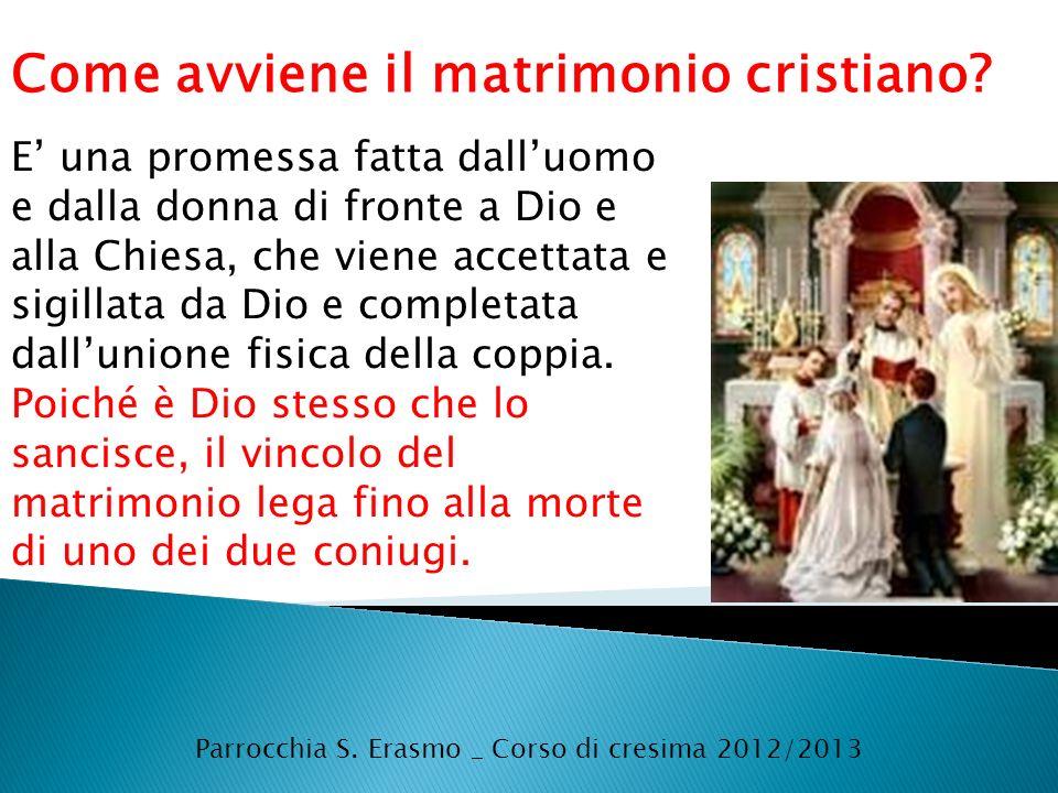 Parrocchia S. Erasmo _ Corso di cresima 2012/2013 Come avviene il matrimonio cristiano? E una promessa fatta dalluomo e dalla donna di fronte a Dio e
